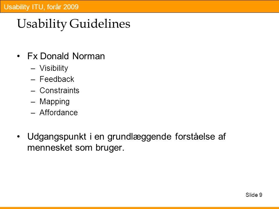 Usability ITU, forår 2009 Usability Guidelines Fx Donald Norman –Visibility –Feedback –Constraints –Mapping –Affordance Udgangspunkt i en grundlæggende forståelse af mennesket som bruger.