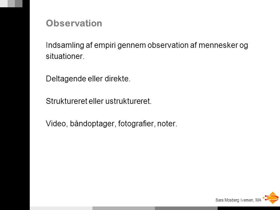 Sara Mosberg Iversen, MA Observation Indsamling af empiri gennem observation af mennesker og situationer.