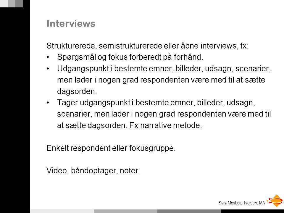 Sara Mosberg Iversen, MA Interviews Strukturerede, semistrukturerede eller åbne interviews, fx: Spørgsmål og fokus forberedt på forhånd.