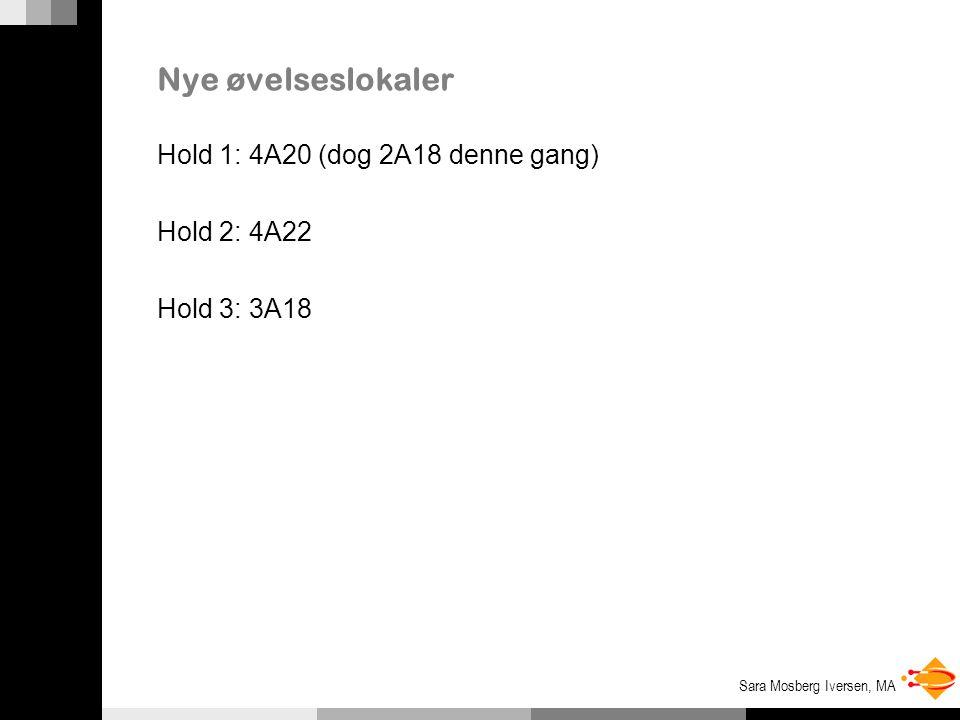 Sara Mosberg Iversen, MA Nye øvelseslokaler Hold 1: 4A20 (dog 2A18 denne gang) Hold 2: 4A22 Hold 3: 3A18