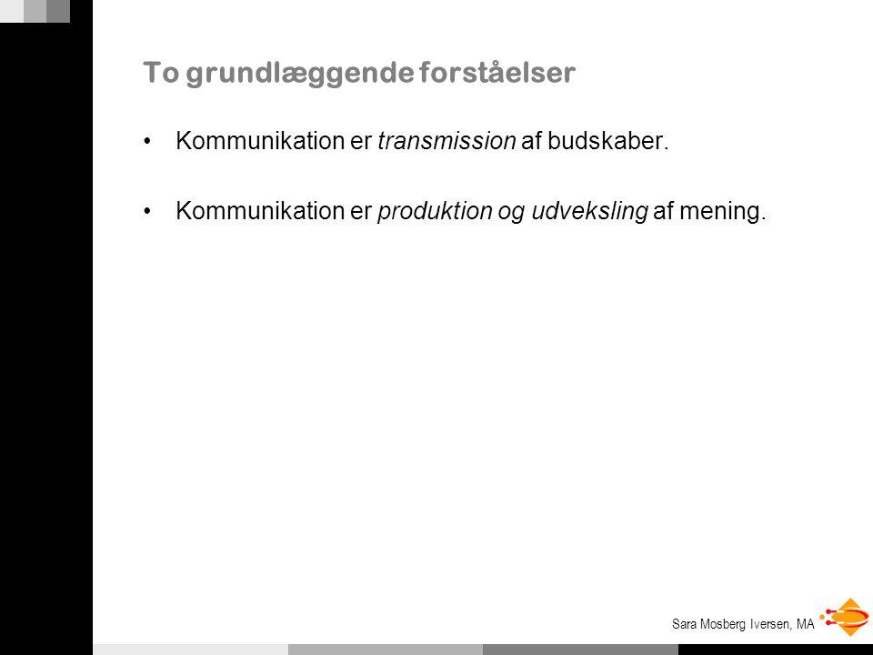 Sara Mosberg Iversen, MA To grundlæggende forståelser Kommunikation er transmission af budskaber.