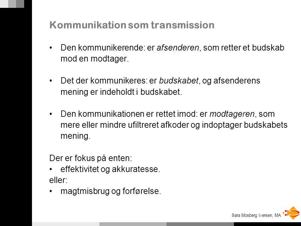 Sara Mosberg Iversen, MA Kommunikation som transmission Den kommunikerende: er afsenderen, som retter et budskab mod en modtager.