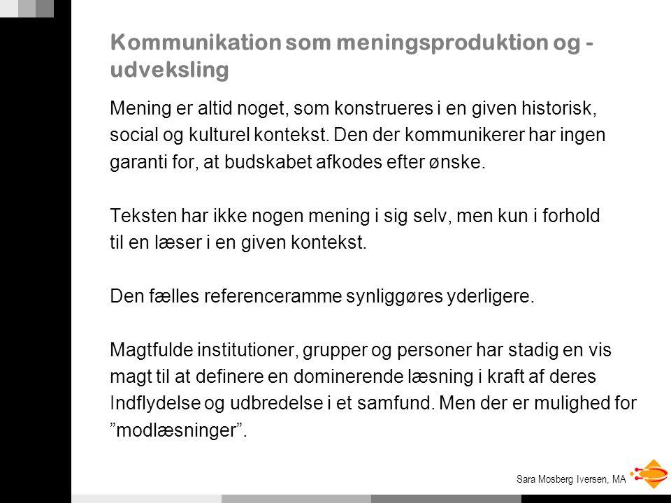 Sara Mosberg Iversen, MA Kommunikation som meningsproduktion og - udveksling Mening er altid noget, som konstrueres i en given historisk, social og kulturel kontekst.