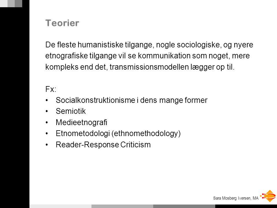 Sara Mosberg Iversen, MA Teorier De fleste humanistiske tilgange, nogle sociologiske, og nyere etnografiske tilgange vil se kommunikation som noget, mere kompleks end det, transmissionsmodellen lægger op til.