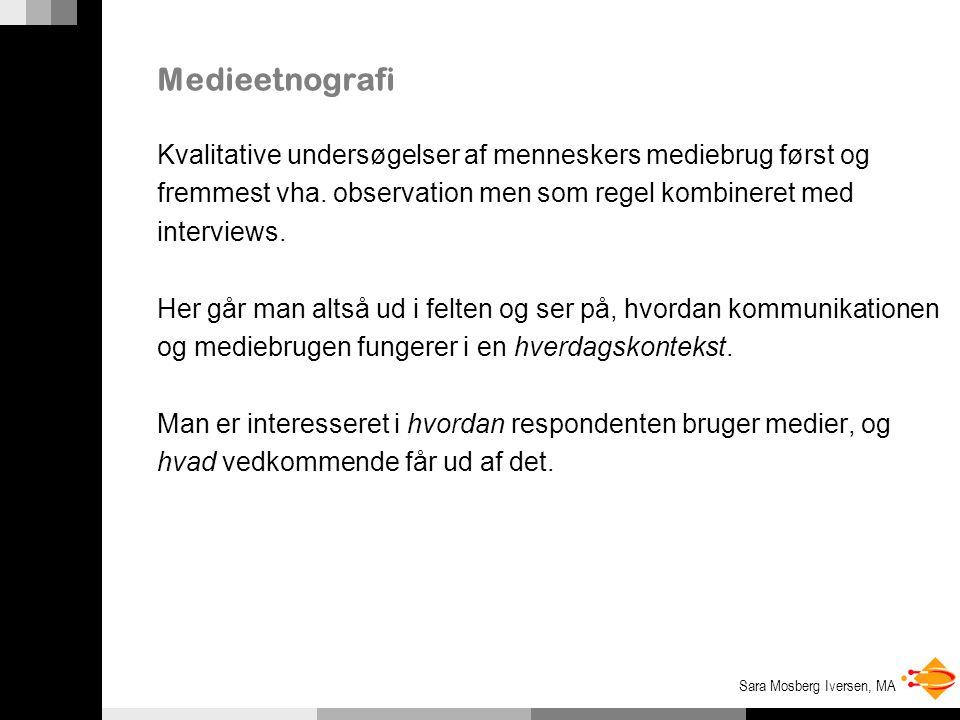 Sara Mosberg Iversen, MA Medieetnografi Kvalitative undersøgelser af menneskers mediebrug først og fremmest vha.