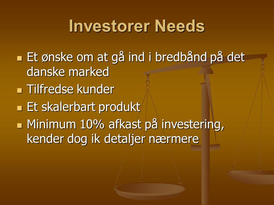 Investorer Needs Et ønske om at gå ind i bredbånd på det danske marked Et ønske om at gå ind i bredbånd på det danske marked Tilfredse kunder Tilfredse kunder Et skalerbart produkt Et skalerbart produkt Minimum 10% afkast på investering, kender dog ik detaljer nærmere Minimum 10% afkast på investering, kender dog ik detaljer nærmere