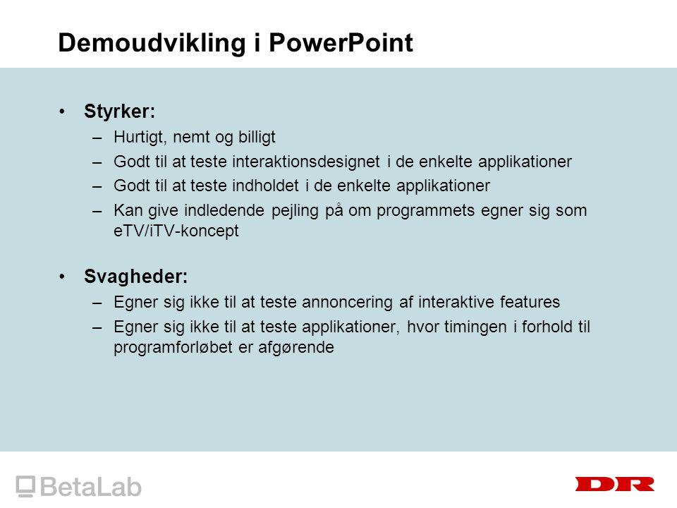 Demoudvikling i PowerPoint Styrker: –Hurtigt, nemt og billigt –Godt til at teste interaktionsdesignet i de enkelte applikationer –Godt til at teste indholdet i de enkelte applikationer –Kan give indledende pejling på om programmets egner sig som eTV/iTV-koncept Svagheder: –Egner sig ikke til at teste annoncering af interaktive features –Egner sig ikke til at teste applikationer, hvor timingen i forhold til programforløbet er afgørende