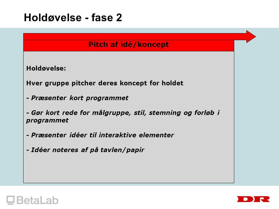 Holdøvelse - fase 2 Pitch af idé/koncept Holdøvelse: Hver gruppe pitcher deres koncept for holdet - Præsenter kort programmet - Gør kort rede for målgruppe, stil, stemning og forløb i programmet - Præsenter idéer til interaktive elementer - Idéer noteres af på tavlen/papir