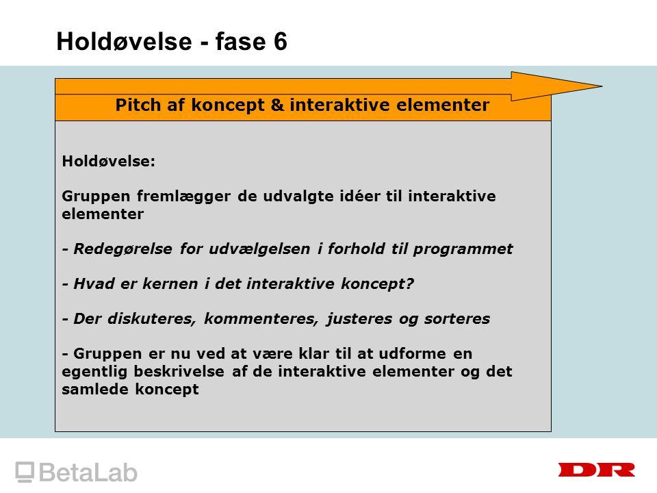 Holdøvelse - fase 6 Pitch af koncept & interaktive elementer Holdøvelse: Gruppen fremlægger de udvalgte idéer til interaktive elementer - Redegørelse for udvælgelsen i forhold til programmet - Hvad er kernen i det interaktive koncept.