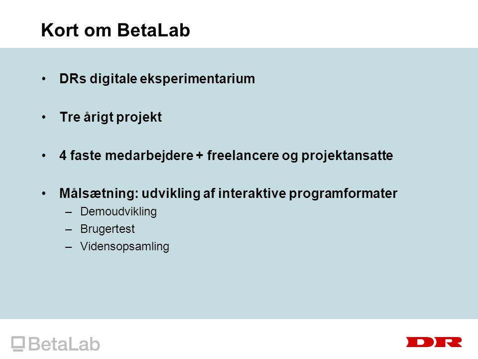 Kort om BetaLab DRs digitale eksperimentarium Tre årigt projekt 4 faste medarbejdere + freelancere og projektansatte Målsætning: udvikling af interaktive programformater –Demoudvikling –Brugertest –Vidensopsamling