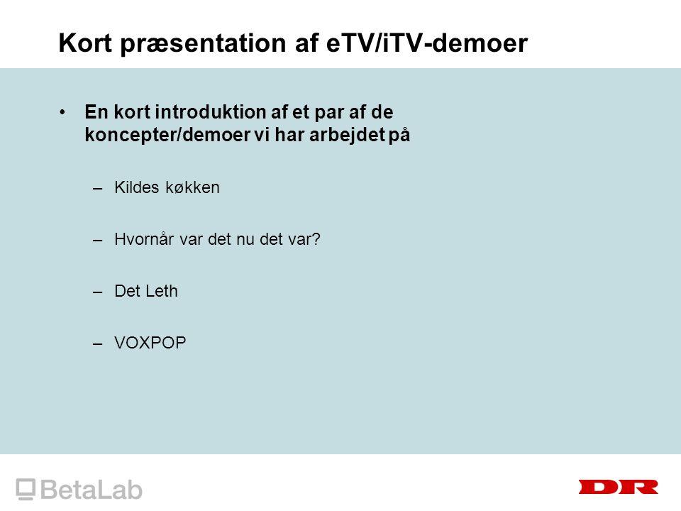 Kort præsentation af eTV/iTV-demoer En kort introduktion af et par af de koncepter/demoer vi har arbejdet på –Kildes køkken –Hvornår var det nu det var.