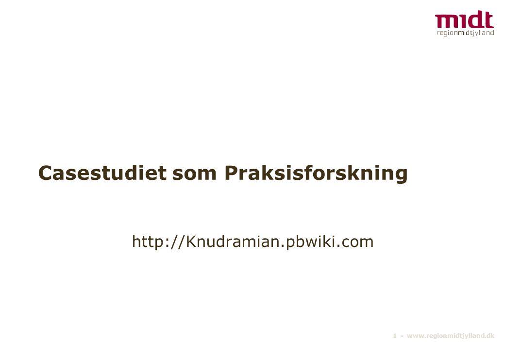 1 ▪ www.regionmidtjylland.dk Casestudiet som Praksisforskning http://Knudramian.pbwiki.com