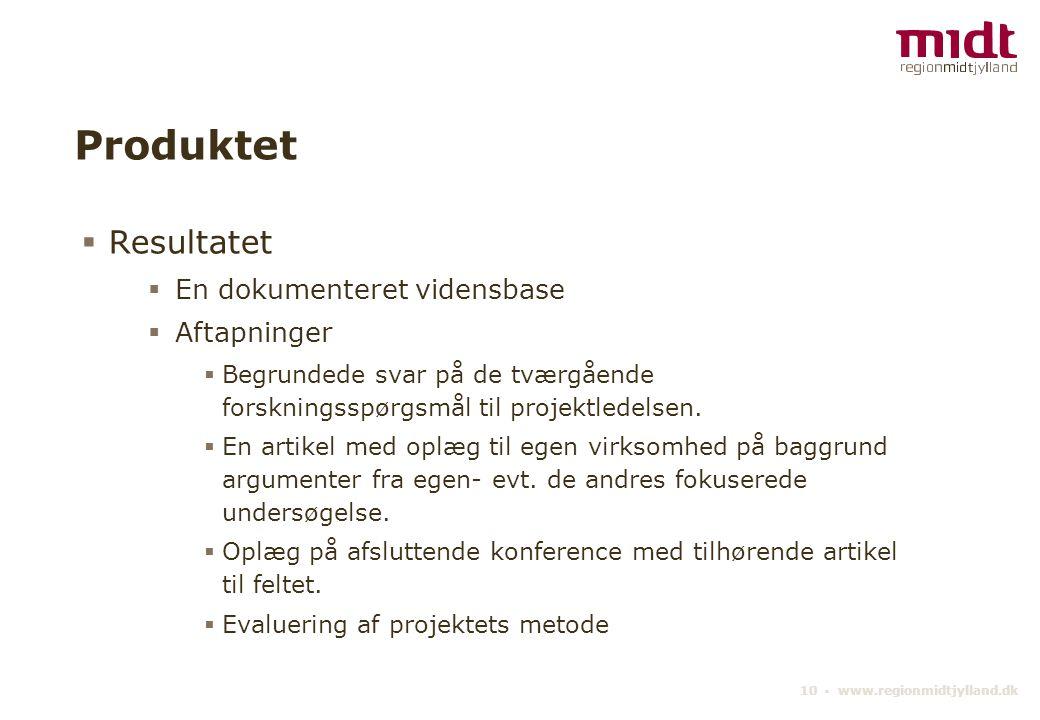 10 ▪ www.regionmidtjylland.dk Produktet  Resultatet  En dokumenteret vidensbase  Aftapninger  Begrundede svar på de tværgående forskningsspørgsmål til projektledelsen.