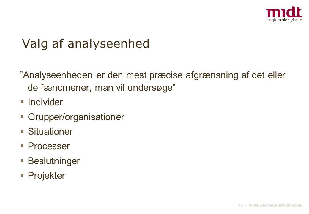 32 ▪ www.regionmidtjylland.dk Valg af analyseenhed Analyseenheden er den mest præcise afgrænsning af det eller de fænomener, man vil undersøge  Individer  Grupper/organisationer  Situationer  Processer  Beslutninger  Projekter