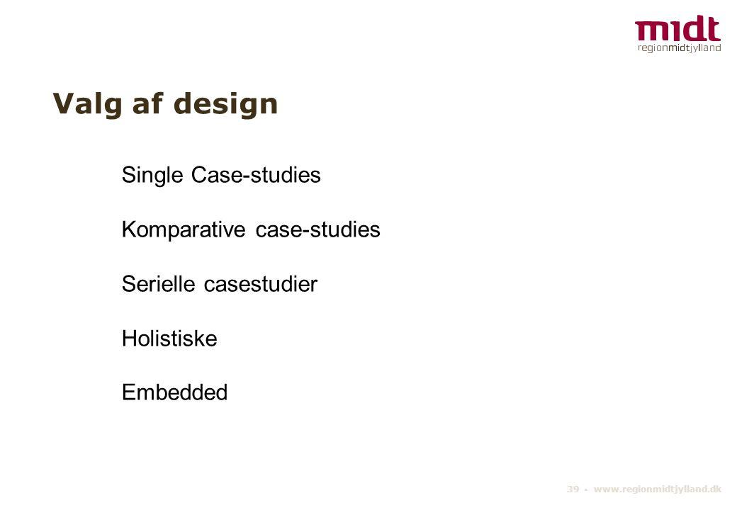 39 ▪ www.regionmidtjylland.dk Valg af design Single Case-studies Komparative case-studies Serielle casestudier Holistiske Embedded