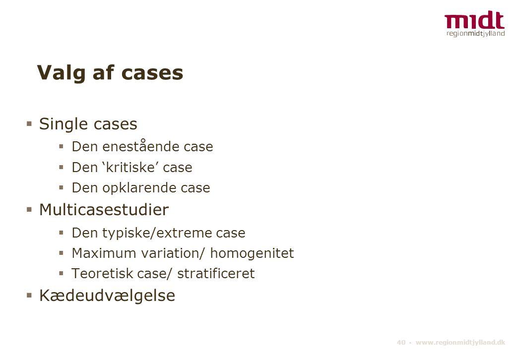 40 ▪ www.regionmidtjylland.dk Valg af cases  Single cases  Den enestående case  Den 'kritiske' case  Den opklarende case  Multicasestudier  Den typiske/extreme case  Maximum variation/ homogenitet  Teoretisk case/ stratificeret  Kædeudvælgelse