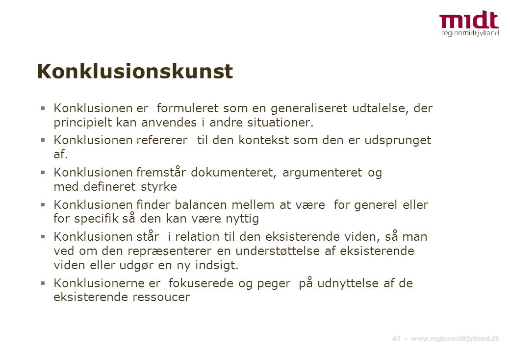 47 ▪ www.regionmidtjylland.dk Konklusionskunst  Konklusionen er formuleret som en generaliseret udtalelse, der principielt kan anvendes i andre situationer.