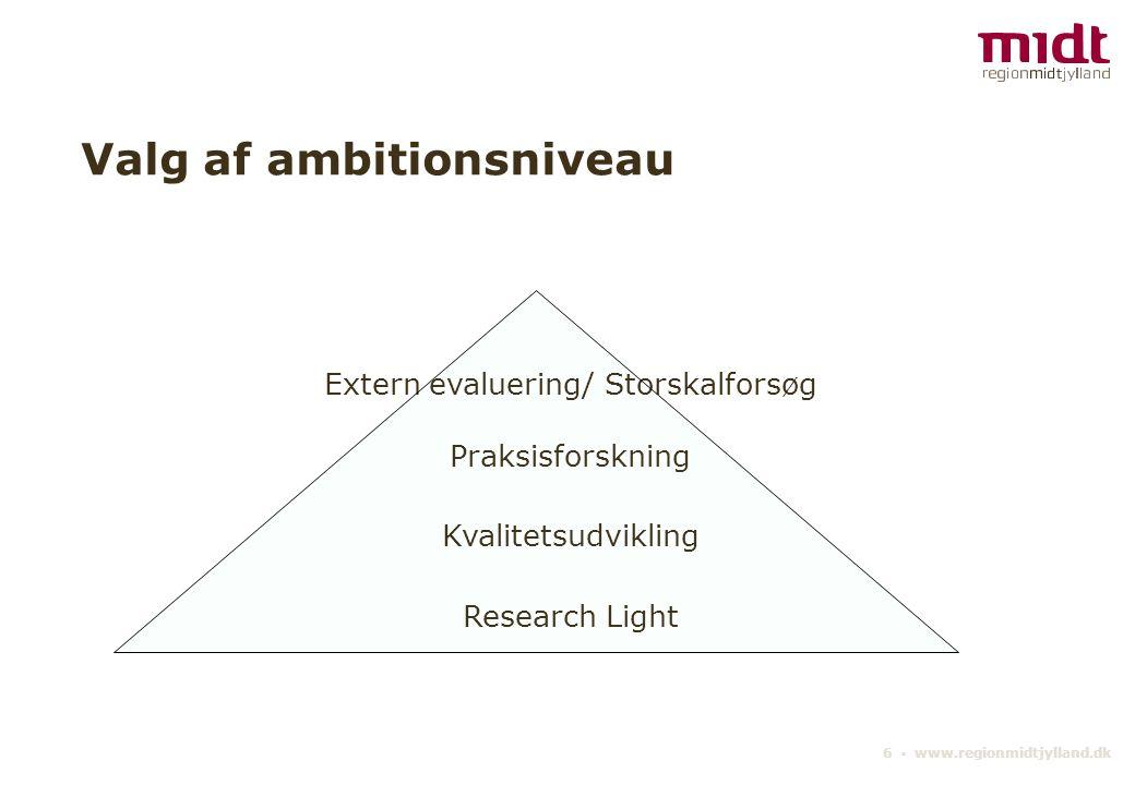 6 ▪ www.regionmidtjylland.dk Valg af ambitionsniveau Extern evaluering/ Storskalforsøg Praksisforskning Kvalitetsudvikling Research Light