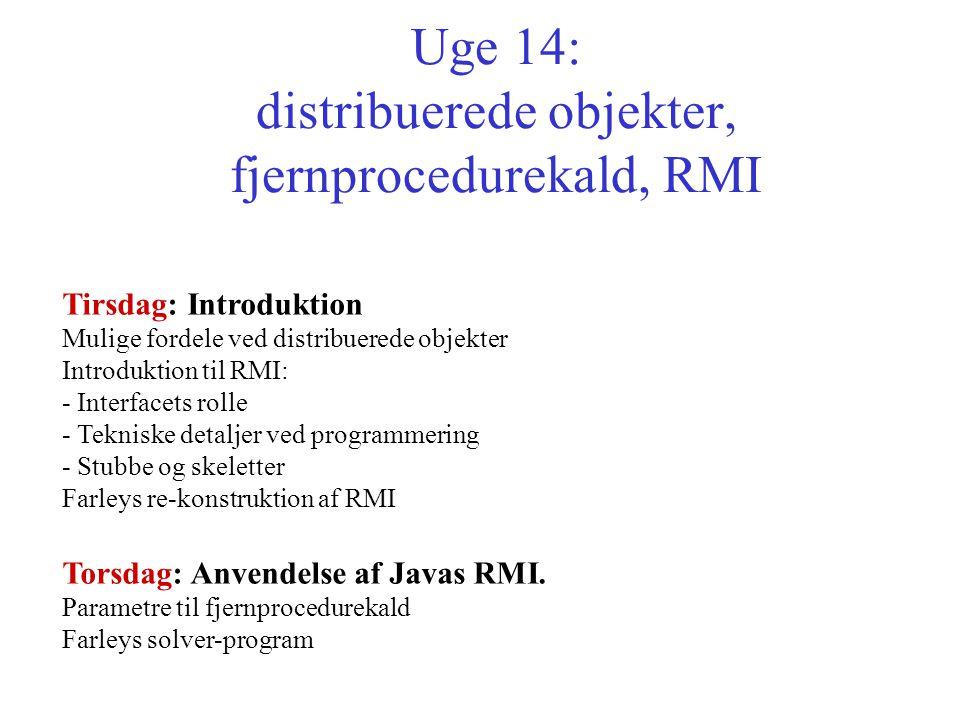 Uge 14: distribuerede objekter, fjernprocedurekald, RMI Tirsdag: Introduktion Mulige fordele ved distribuerede objekter Introduktion til RMI: - Interfacets rolle - Tekniske detaljer ved programmering - Stubbe og skeletter Farleys re-konstruktion af RMI Torsdag: Anvendelse af Javas RMI.