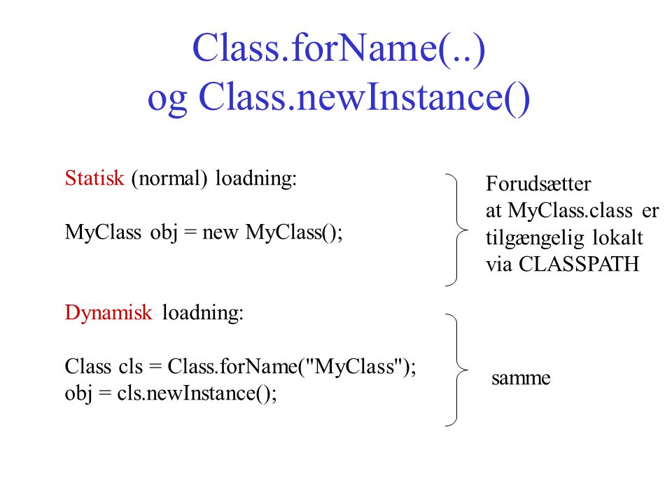 Class.forName(..) og Class.newInstance() Statisk (normal) loadning: MyClass obj = new MyClass(); Dynamisk loadning: Class cls = Class.forName( MyClass ); obj = cls.newInstance(); samme Forudsætter at MyClass.class er tilgængelig lokalt via CLASSPATH