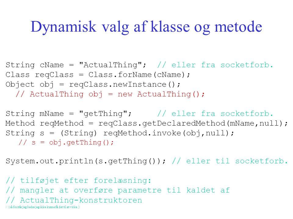 Dynamisk valg af klasse og metode String cName = ActualThing ; // eller fra socketforb.