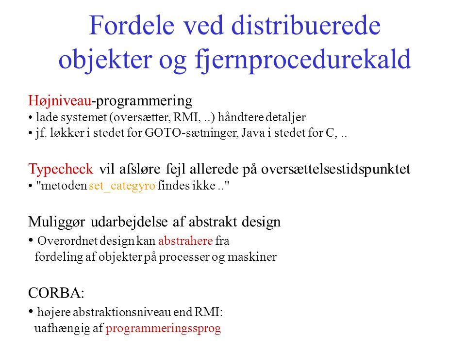 Fordele ved distribuerede objekter og fjernprocedurekald Højniveau-programmering lade systemet (oversætter, RMI,..) håndtere detaljer jf.