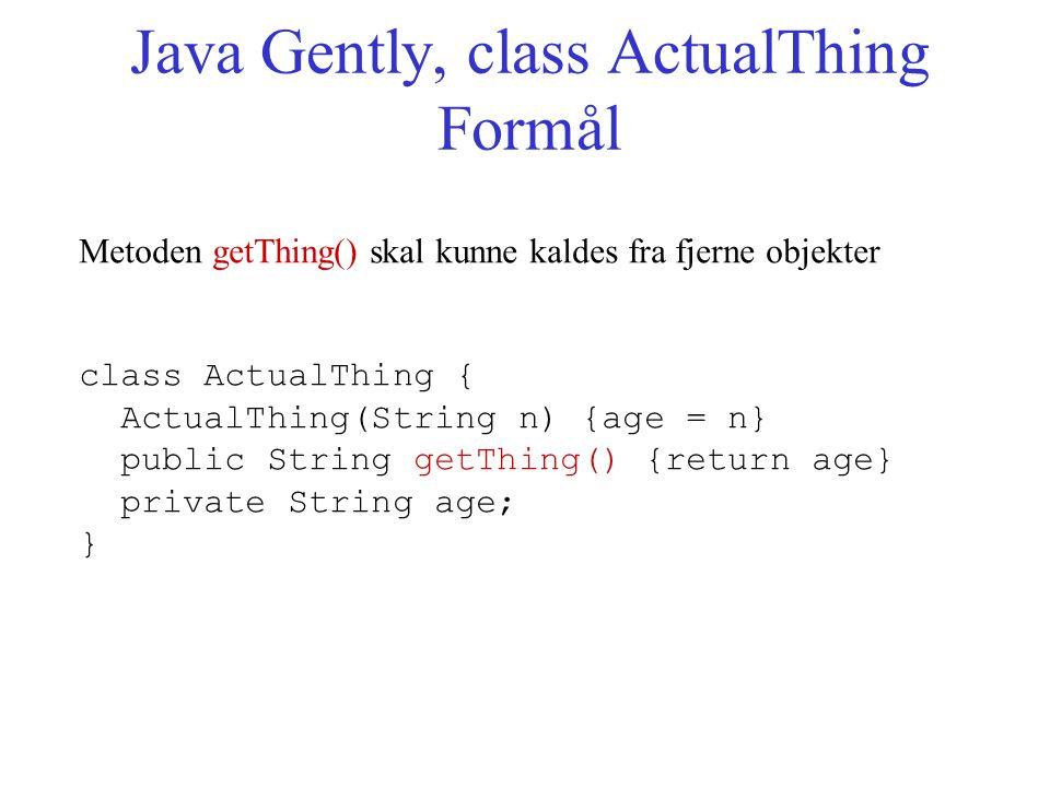 Java Gently, class ActualThing Formål Metoden getThing() skal kunne kaldes fra fjerne objekter class ActualThing { ActualThing(String n) {age = n} public String getThing() {return age} private String age; }