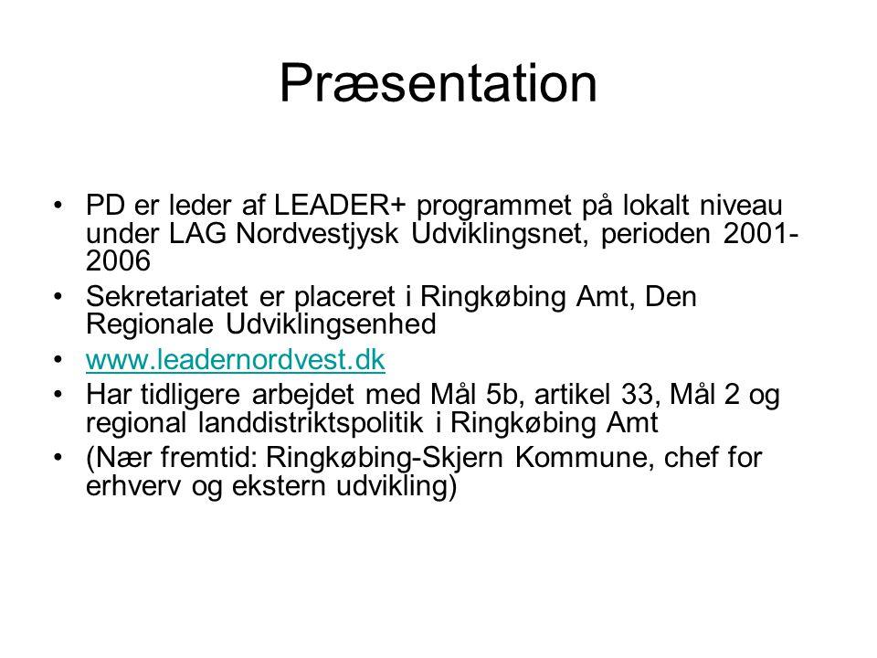 Præsentation PD er leder af LEADER+ programmet på lokalt niveau under LAG Nordvestjysk Udviklingsnet, perioden 2001- 2006 Sekretariatet er placeret i Ringkøbing Amt, Den Regionale Udviklingsenhed www.leadernordvest.dk Har tidligere arbejdet med Mål 5b, artikel 33, Mål 2 og regional landdistriktspolitik i Ringkøbing Amt (Nær fremtid: Ringkøbing-Skjern Kommune, chef for erhverv og ekstern udvikling)
