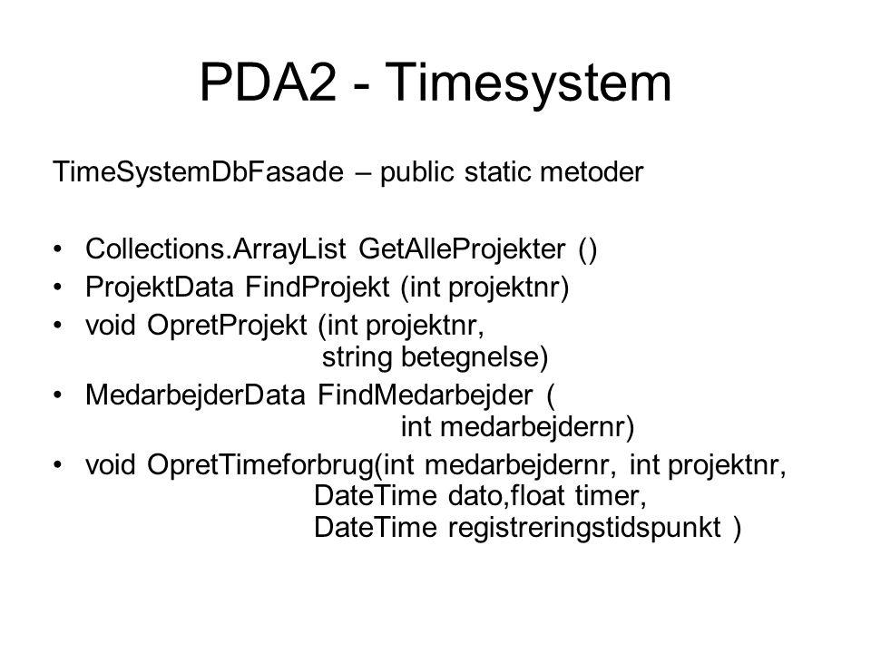 TimeSystemDbFasade – public static metoder Collections.ArrayList GetAlleProjekter () ProjektData FindProjekt (int projektnr) void OpretProjekt (int projektnr, string betegnelse) MedarbejderData FindMedarbejder ( int medarbejdernr) void OpretTimeforbrug(int medarbejdernr, int projektnr, DateTime dato,float timer, DateTime registreringstidspunkt )