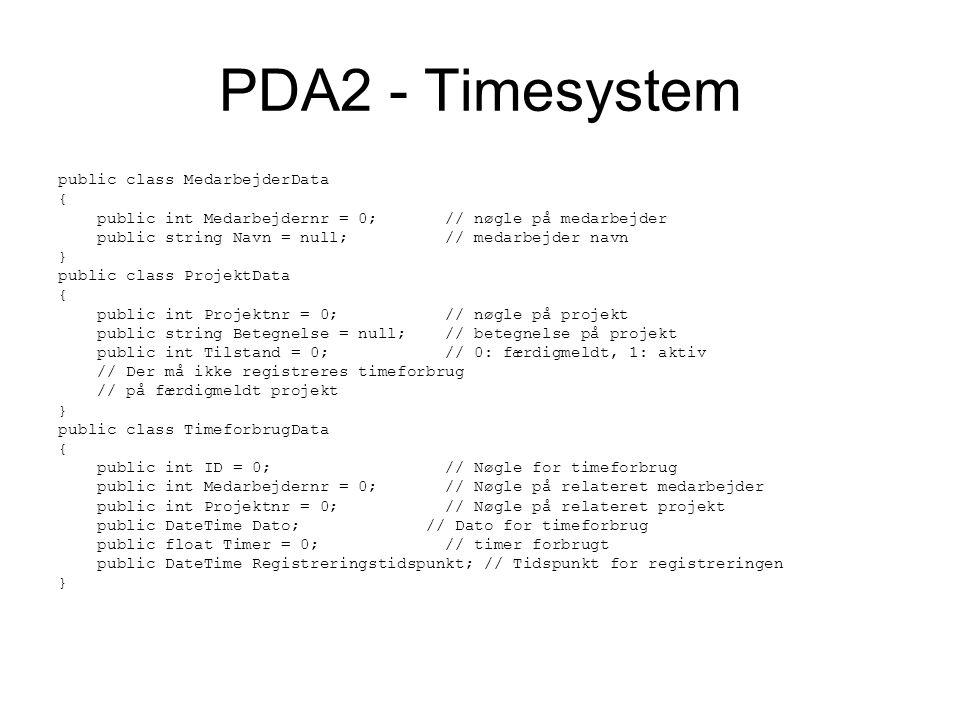 PDA2 - Timesystem public class MedarbejderData { public int Medarbejdernr = 0; // nøgle på medarbejder public string Navn = null; // medarbejder navn } public class ProjektData { public int Projektnr = 0; // nøgle på projekt public string Betegnelse = null; // betegnelse på projekt public int Tilstand = 0; // 0: færdigmeldt, 1: aktiv // Der må ikke registreres timeforbrug // på færdigmeldt projekt } public class TimeforbrugData { public int ID = 0; // Nøgle for timeforbrug public int Medarbejdernr = 0; // Nøgle på relateret medarbejder public int Projektnr = 0; // Nøgle på relateret projekt public DateTime Dato; // Dato for timeforbrug public float Timer = 0; // timer forbrugt public DateTime Registreringstidspunkt; // Tidspunkt for registreringen }