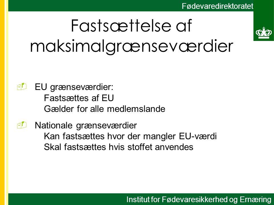 Fødevaredirektoratet Fastsættelse af maksimalgrænseværdier  EU grænseværdier: Fastsættes af EU Gælder for alle medlemslande  Nationale grænseværdier Kan fastsættes hvor der mangler EU-værdi Skal fastsættes hvis stoffet anvendes Institut for Fødevaresikkerhed og Ernæring
