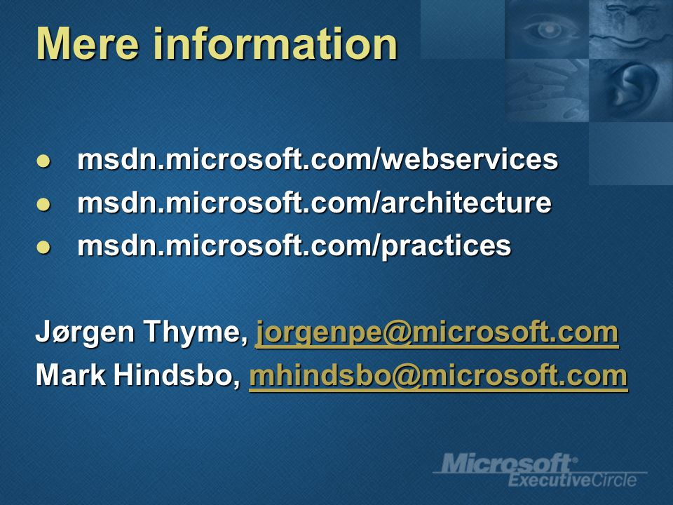 Mere information msdn.microsoft.com/webservices msdn.microsoft.com/webservices msdn.microsoft.com/architecture msdn.microsoft.com/architecture msdn.microsoft.com/practices msdn.microsoft.com/practices Jørgen Thyme, jorgenpe@microsoft.com jorgenpe@microsoft.com Mark Hindsbo, mhindsbo@microsoft.com mhindsbo@microsoft.com