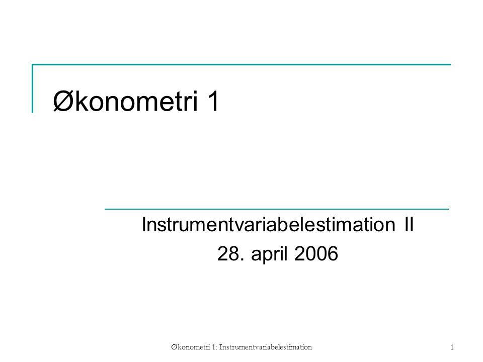 Økonometri 1: Instrumentvariabelestimation1 Økonometri 1 Instrumentvariabelestimation II 28.