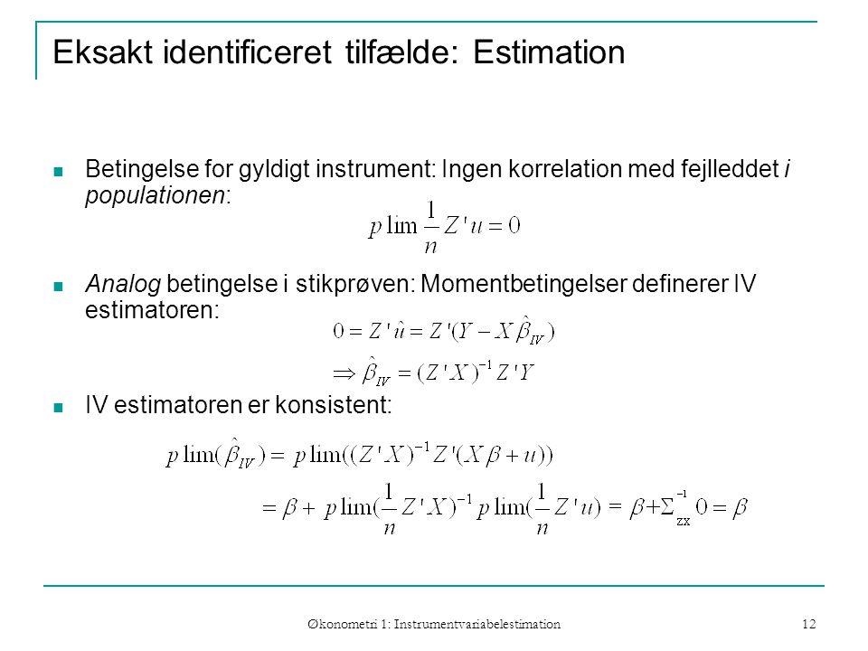 Økonometri 1: Instrumentvariabelestimation 12 Eksakt identificeret tilfælde: Estimation Betingelse for gyldigt instrument: Ingen korrelation med fejlleddet i populationen: Analog betingelse i stikprøven: Momentbetingelser definerer IV estimatoren: IV estimatoren er konsistent: