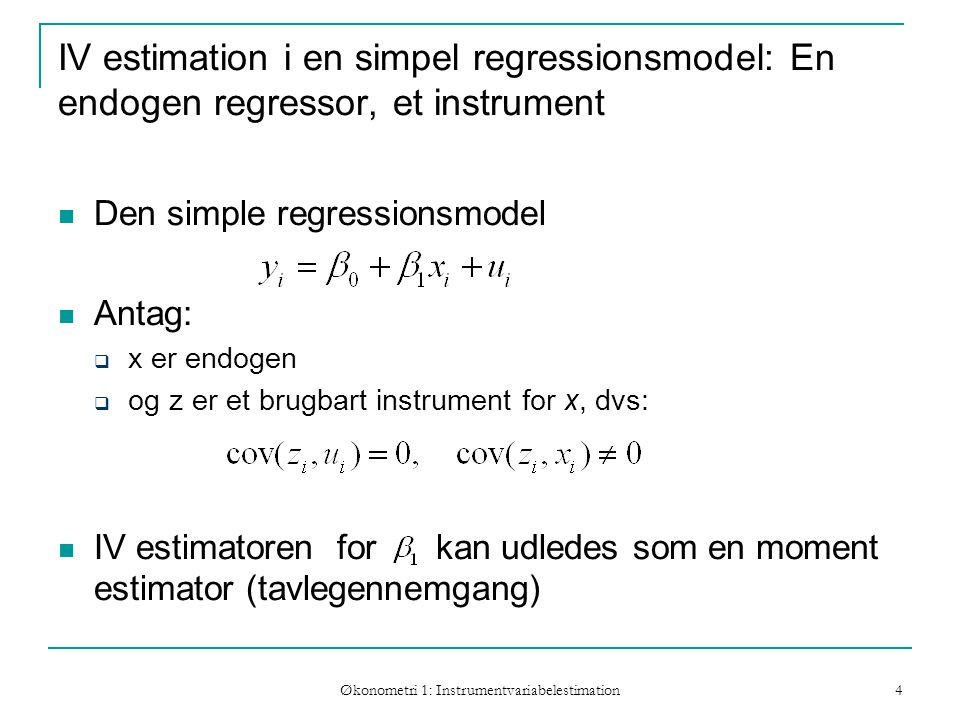 Økonometri 1: Instrumentvariabelestimation 4 IV estimation i en simpel regressionsmodel: En endogen regressor, et instrument Den simple regressionsmodel Antag:  x er endogen  og z er et brugbart instrument for x, dvs: IV estimatoren for kan udledes som en moment estimator (tavlegennemgang)