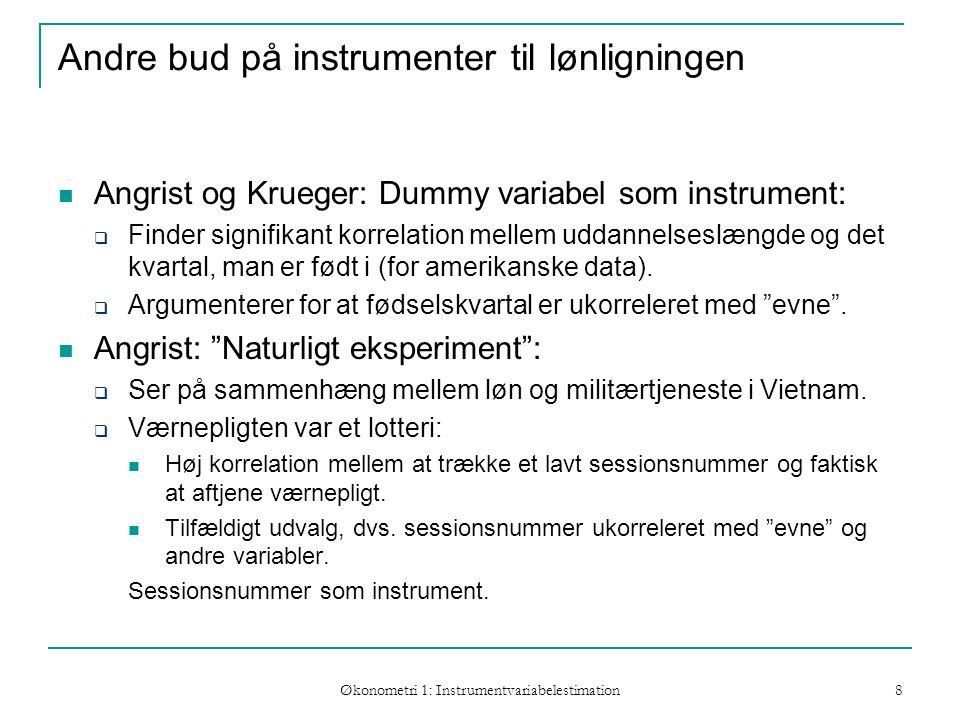Økonometri 1: Instrumentvariabelestimation 8 Andre bud på instrumenter til lønligningen Angrist og Krueger: Dummy variabel som instrument:  Finder signifikant korrelation mellem uddannelseslængde og det kvartal, man er født i (for amerikanske data).