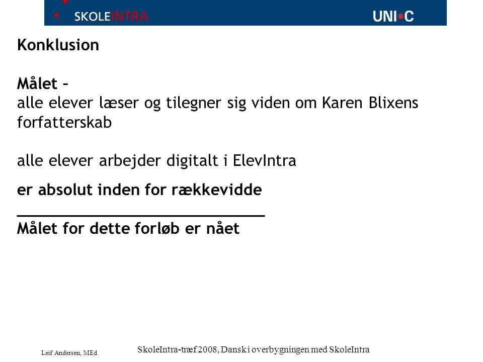 Leif Andersen, MEd SkoleIntra-træf 2008, Dansk i overbygningen med SkoleIntra Konklusion Målet – alle elever læser og tilegner sig viden om Karen Blixens forfatterskab alle elever arbejder digitalt i ElevIntra er absolut inden for rækkevidde __________________________ Målet for dette forløb er nået