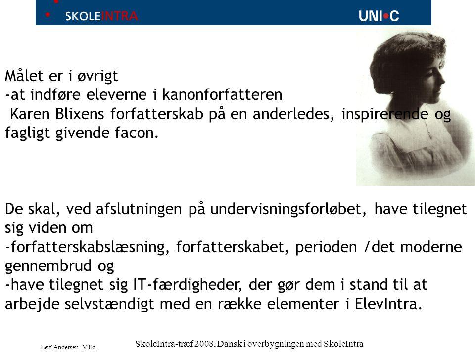 Leif Andersen, MEd SkoleIntra-træf 2008, Dansk i overbygningen med SkoleIntra Målet er i øvrigt -at indføre eleverne i kanonforfatteren Karen Blixens forfatterskab på en anderledes, inspirerende og fagligt givende facon.