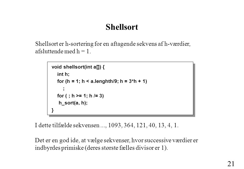 21 void shellsort(int a[]) { int h; for (h = 1; h < a.lenghth/9; h = 3*h + 1) ; for ( ; h >= 1; h /= 3) h_sort(a, h); } Shellsort Shellsort er h-sortering for en aftagende sekvens af h-værdier, afsluttende med h = 1.