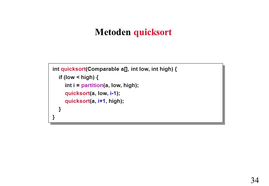 34 int quicksort(Comparable a[], int low, int high) { if (low < high) { int i = partition(a, low, high); quicksort(a, low, i-1); quicksort(a, i+1, high); } Metoden quicksort