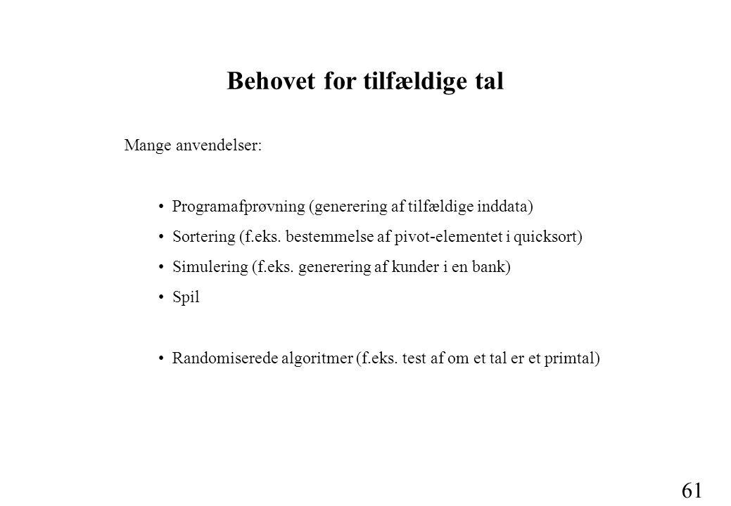 61 Behovet for tilfældige tal Mange anvendelser: Programafprøvning (generering af tilfældige inddata) Sortering (f.eks.