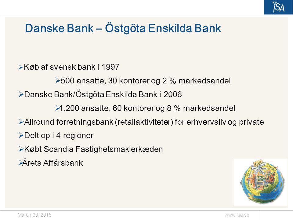 March 30, 2015www.isa.se Danske Bank – Östgöta Enskilda Bank  Køb af svensk bank i 1997  500 ansatte, 30 kontorer og 2 % markedsandel  Danske Bank/Östgöta Enskilda Bank i 2006  1.200 ansatte, 60 kontorer og 8 % markedsandel  Allround forretningsbank (retailaktiviteter) for erhvervsliv og private  Delt op i 4 regioner  Købt Scandia Fastighetsmaklerkæden  Årets Affärsbank