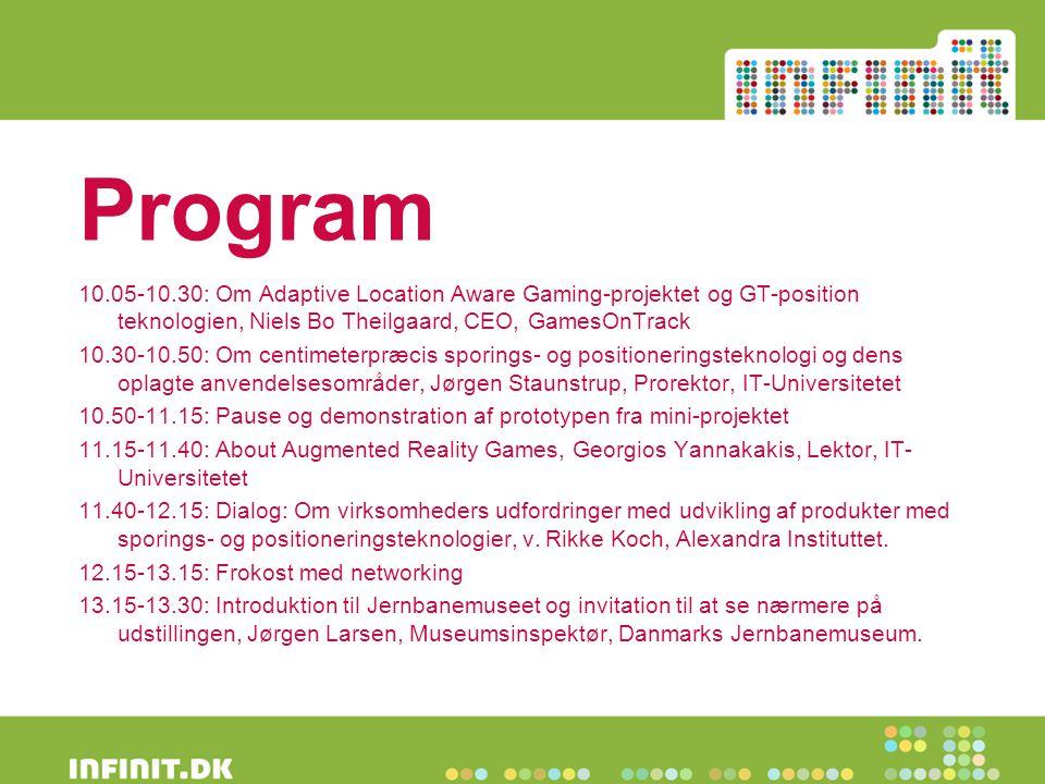Program 10.05-10.30: Om Adaptive Location Aware Gaming-projektet og GT-position teknologien, Niels Bo Theilgaard, CEO, GamesOnTrack 10.30-10.50: Om centimeterpræcis sporings- og positioneringsteknologi og dens oplagte anvendelsesområder, Jørgen Staunstrup, Prorektor, IT-Universitetet 10.50-11.15: Pause og demonstration af prototypen fra mini-projektet 11.15-11.40: About Augmented Reality Games, Georgios Yannakakis, Lektor, IT- Universitetet 11.40-12.15: Dialog: Om virksomheders udfordringer med udvikling af produkter med sporings- og positioneringsteknologier, v.