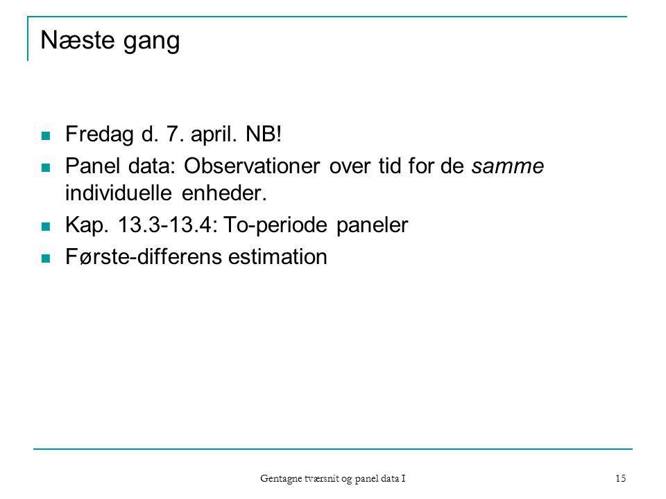 Gentagne tværsnit og panel data I 15 Næste gang Fredag d.