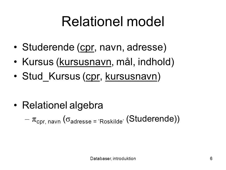 Databaser, introduktion6 Relationel model Studerende (cpr, navn, adresse) Kursus (kursusnavn, mål, indhold) Stud_Kursus (cpr, kursusnavn) Relationel algebra –π cpr, navn ( σ adresse = 'Roskilde' (Studerende))