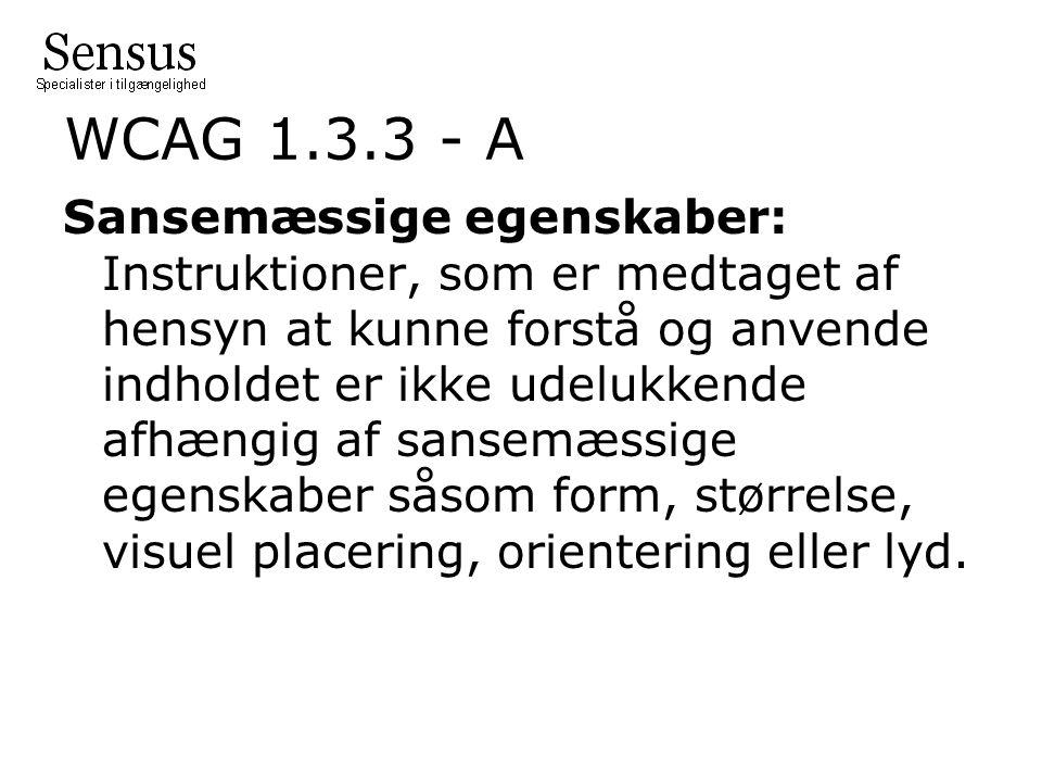 WCAG 1.3.3 - A Sansemæssige egenskaber: Instruktioner, som er medtaget af hensyn at kunne forstå og anvende indholdet er ikke udelukkende afhængig af sansemæssige egenskaber såsom form, størrelse, visuel placering, orientering eller lyd.