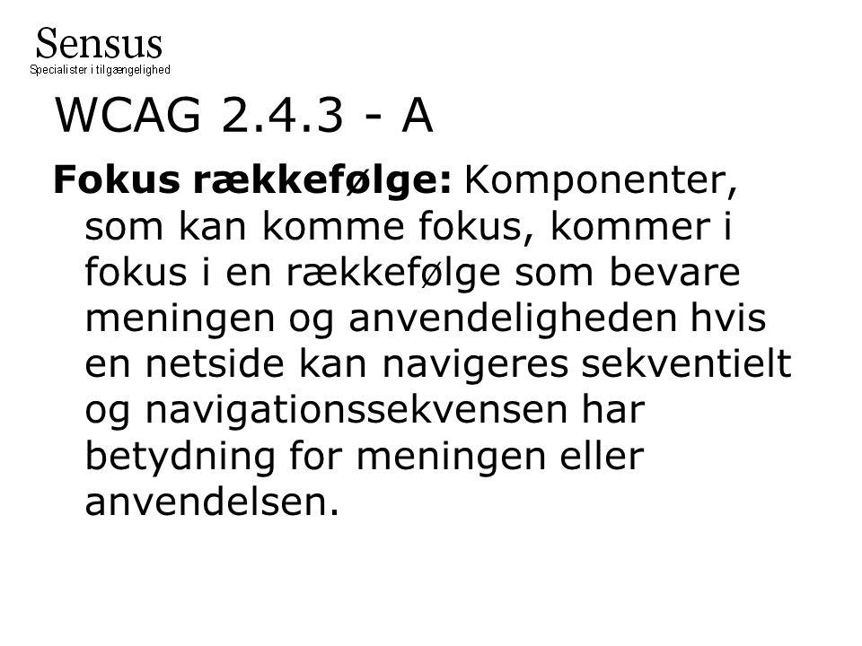 WCAG 2.4.3 - A Fokus rækkefølge: Komponenter, som kan komme fokus, kommer i fokus i en rækkefølge som bevare meningen og anvendeligheden hvis en netside kan navigeres sekventielt og navigationssekvensen har betydning for meningen eller anvendelsen.