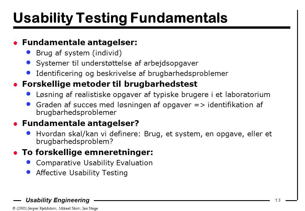 © (2001) Jesper Kjeldskov, Mikael Skov, Jan Stage 1.3 Usability Engineering Usability Testing Fundamentals l Fundamentale antagelser: Brug af system (individ) Systemer til understøttelse af arbejdsopgaver Identificering og beskrivelse af brugbarhedsproblemer l Forskellige metoder til brugbarhedstest Løsning af realistiske opgaver af typiske brugere i et laboratorium Graden af succes med løsningen af opgaver => identifikation af brugbarhedsproblemer l Fundamentale antagelser.