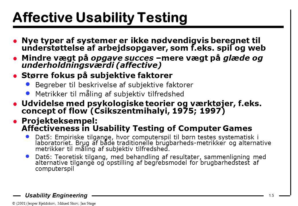 © (2001) Jesper Kjeldskov, Mikael Skov, Jan Stage 1.5 Usability Engineering Affective Usability Testing l Nye typer af systemer er ikke nødvendigvis beregnet til understøttelse af arbejdsopgaver, som f.eks.