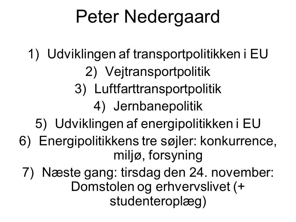 Peter Nedergaard 1)Udviklingen af transportpolitikken i EU 2)Vejtransportpolitik 3)Luftfarttransportpolitik 4)Jernbanepolitik 5)Udviklingen af energipolitikken i EU 6)Energipolitikkens tre søjler: konkurrence, miljø, forsyning 7)Næste gang: tirsdag den 24.